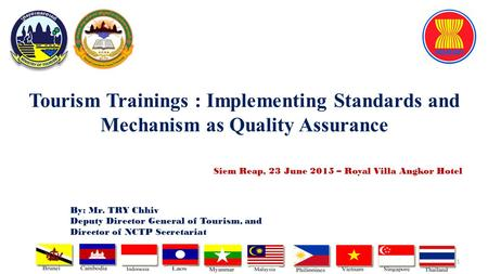 Tourism Trainings : Implementing Standards and Mechanism as Quality Assurance 1 By: Mr. TRY Chhiv Deputy Director General of Tourism, and Director of NCTP.