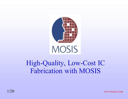 Www.mosis.com 1/20 High-Quality, Low-Cost IC Fabrication with MOSIS.