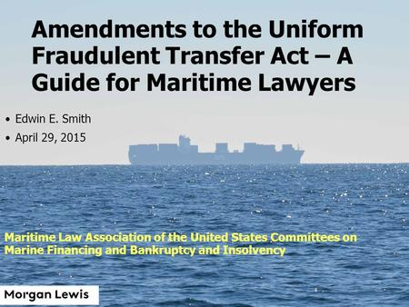 1 Amendments to the Uniform Fraudulent Transfer Act – A Guide for Maritime Lawyers Edwin E. Smith April 29, 2015 Maritime Law Association of the United.