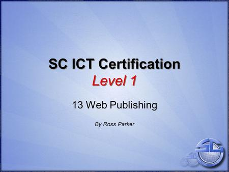 SC ICT Certification Level 1 13 Web Publishing By Ross Parker.