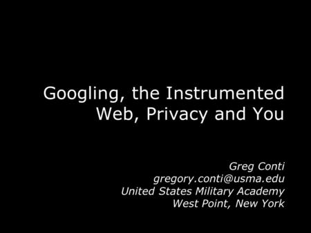 Googling, the Instrumented Web, Privacy and You Greg Conti United States Military Academy West Point, New York.