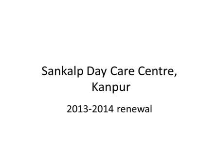 Sankalp Day Care Centre, Kanpur 2013-2014 renewal.