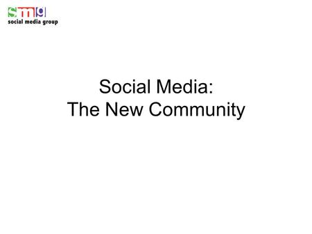 "Social Media: The New Community. Everything is changing The term ""community"" is evolving Media consumption is shifting New opportunities for consumer."