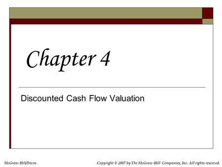 McGraw-Hill/IrwinCopyright © 2007 by The McGraw-Hill Companies, Inc. All rights reserved. Discounted Cash Flow Valuation Chapter 4.