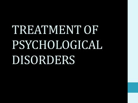 "TREATMENT OF PSYCHOLOGICAL DISORDERS. HOW MANY TYPES OF TREATMENTS? 3 major categories: 1) Insight therapies: ""talk therapy"" 2) Behavior therapies: based."