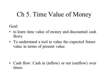 Ch 5. Time Value of Money Goal: to learn time value of money and discounted cash flows To understand a tool to value the expected future value in terms.
