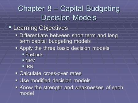 Chapter 8 – Capital Budgeting Decision Models  Learning Objectives  Differentiate between short term and long term capital budgeting models  Apply the.