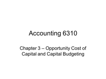 Accounting 6310 Chapter 3 – Opportunity Cost of Capital and Capital Budgeting.