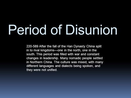 Period of Disunion 220-589 After the fall of the Han Dynasty China split in to rival kingdoms—one in the north, one in the south. This period was filled.
