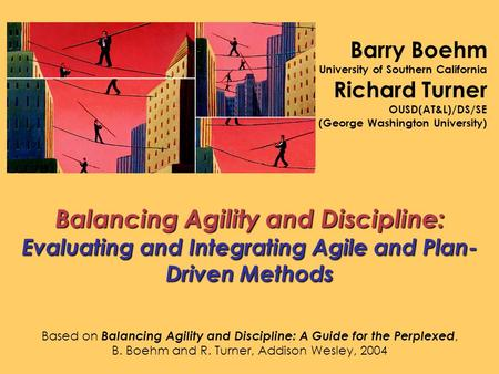 Barry Boehm University of Southern California Richard Turner OUSD(AT&L)/DS/SE (George Washington University) Balancing Agility and Discipline: Evaluating.