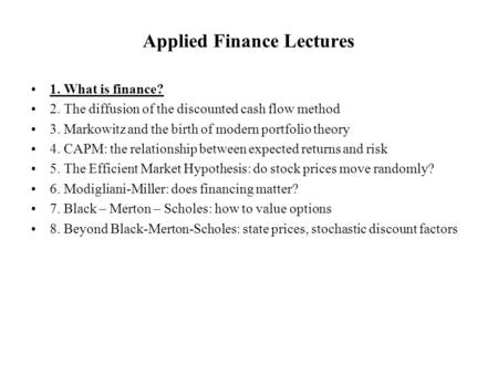 Applied Finance Lectures 1. What is finance? 2. The diffusion of the discounted cash flow method 3. Markowitz and the birth of modern portfolio theory.