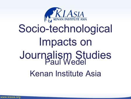 Socio-technological Impacts on Journalism Studies Paul Wedel Kenan Institute Asia.