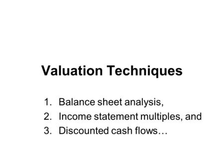 Valuation Techniques 1.Balance sheet analysis, 2.Income statement multiples, and 3.Discounted cash flows…
