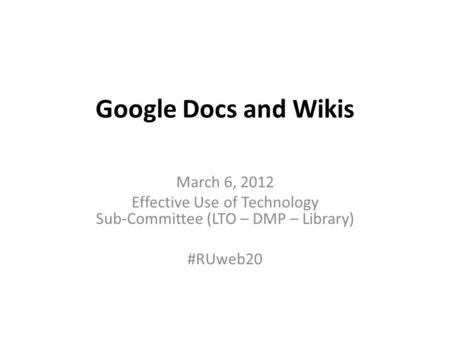 Google Docs and Wikis March 6, 2012 Effective Use of Technology Sub-Committee (LTO – DMP – Library) #RUweb20.