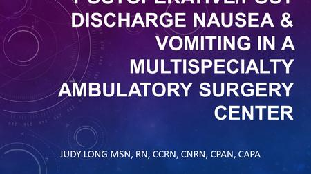 POSTOPERATIVE/POST DISCHARGE NAUSEA & VOMITING IN A MULTISPECIALTY AMBULATORY SURGERY CENTER JUDY LONG MSN, RN, CCRN, CNRN, CPAN, CAPA.