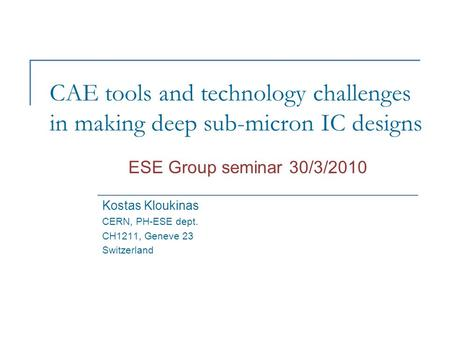 CAE tools and technology challenges in making deep sub-micron IC designs Kostas Kloukinas CERN, PH-ESE dept. CH1211, Geneve 23 Switzerland ESE Group seminar.