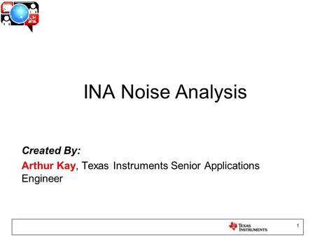 1 INA Noise Analysis Created By: Arthur Kay, Texas Instruments Senior Applications Engineer.