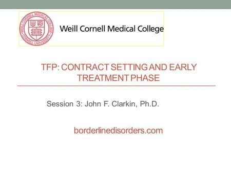 TFP: CONTRACT SETTING AND EARLY TREATMENT PHASE borderlinedisorders.com Session 3: John F. Clarkin, Ph.D.