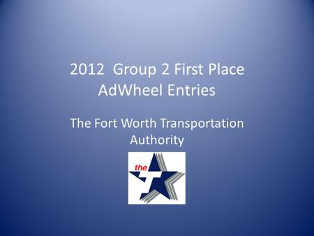 2012 Group 2 First Place AdWheel Entries The Fort Worth Transportation Authority.