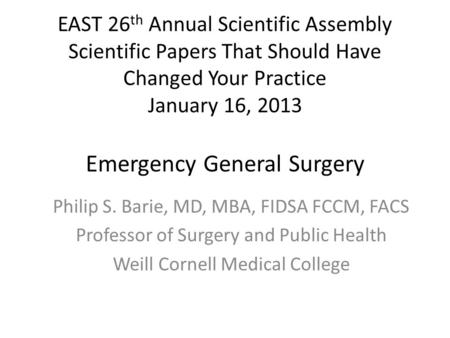 EAST 26 th Annual Scientific Assembly Scientific Papers That Should Have Changed Your Practice January 16, 2013 Emergency General Surgery Philip S. Barie,