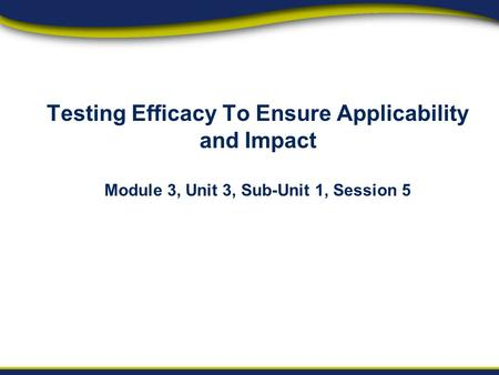 Orientation Project Implementation Reporting & Sustainability Testing Efficacy To Ensure Applicability and Impact Module 3, Unit 3, Sub-Unit 1, Session.