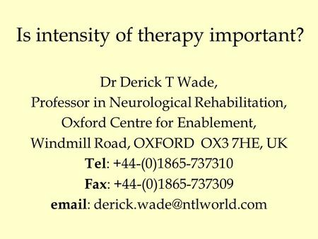 Is intensity of therapy important? Dr Derick T Wade, Professor in Neurological Rehabilitation, Oxford Centre for Enablement, Windmill Road, OXFORD OX3.