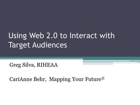 Using Web 2.0 to Interact with Target Audiences Greg Silva, RIHEAA CariAnne Behr, Mapping Your Future ®