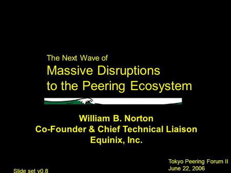 The Next Wave of Massive Disruptions to the Peering Ecosystem Tokyo Peering Forum II June 22, 2006 William B. Norton Co-Founder & Chief Technical Liaison.