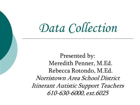 <strong>Data</strong> <strong>Collection</strong> Presented by: Meredith Penner, M.Ed. Rebecca Rotondo, M.Ed. Norristown Area School District Itinerant Autistic Support <strong>Teachers</strong> 610-630-6000,