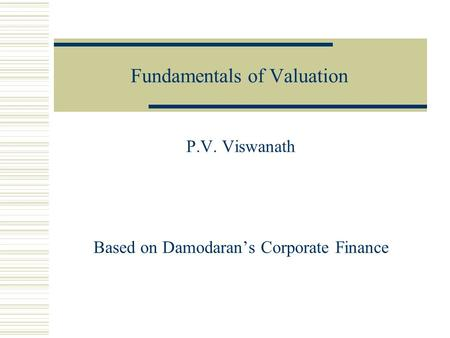 Fundamentals of Valuation P.V. Viswanath Based on Damodaran's Corporate Finance.