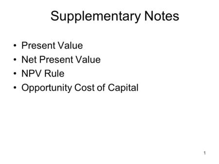 1 Supplementary Notes Present Value Net Present Value NPV Rule Opportunity Cost of Capital.