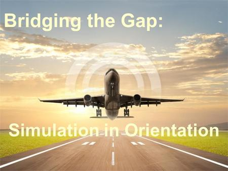 Bridging the Gap: Simulation in Orientation. Course Objectives Identify opportunities to utilize simulation as a tool in Orientation to bridge the gap.