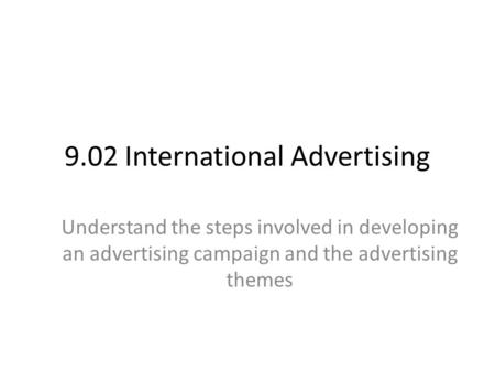 9.02 International Advertising Understand the steps involved in developing an advertising campaign and the advertising themes.