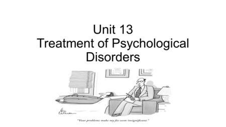 Unit 13 Treatment of Psychological Disorders. Unit Overview The Psychological Therapies Humanistic Therapies Behavioral Therapies Cognitive Therapies.