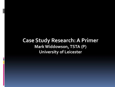 Case Study Research: A Primer Mark Widdowson, TSTA (P) University of Leicester.