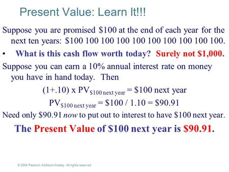 © 2004 Pearson Addison-Wesley. All rights reserved 4-1 Present Value: Learn It!!! Suppose you are promised $100 at the end of each year for the next ten.