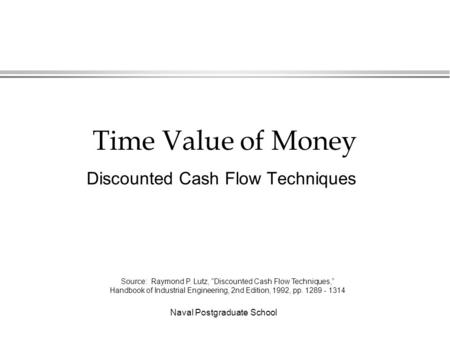 "Naval Postgraduate School Time Value of Money Discounted Cash Flow Techniques Source: Raymond P. Lutz, ""Discounted Cash Flow Techniques,"" Handbook of Industrial."