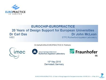 EUROCHIP-EUROPRACTICE – 20 Years of Design Support for European Universities – EWME 2010 – 10 May 2010 EUROCHIP-EUROPRACTICE 20 Years of Design Support.