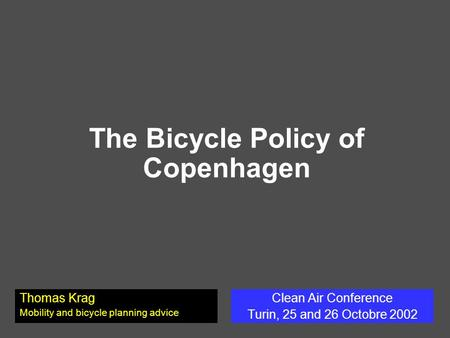 The Bicycle Policy of Copenhagen Clean Air Conference Turin, 25 and 26 Octobre 2002 Thomas Krag Mobility and bicycle planning advice.