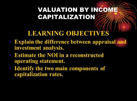 VALUATION BY INCOME CAPITALIZATION LEARNING OBJECTIVES Explain the difference between appraisal and investment analysis. Estimate the NOI in a reconstructed.