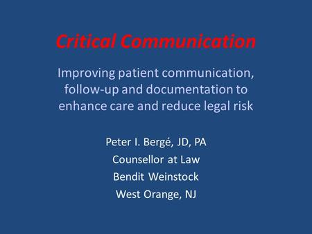 Critical Communication Improving patient communication, follow-up and documentation to enhance care and reduce legal risk Peter I. Bergé, JD, PA Counsellor.
