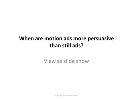 When are motion ads more persuasive than still ads? View as slide show Adapted from AdPrin.com.