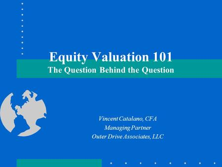 Equity Valuation 101 The Question Behind the Question Vincent Catalano, CFA Managing Partner Outer Drive Associates, LLC.