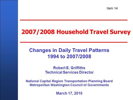 Client Name Here - In Title Master Slide 2007/2008 Household Travel Survey Changes in Daily Travel Patterns 1994 to 2007/2008 Robert E. Griffiths Technical.