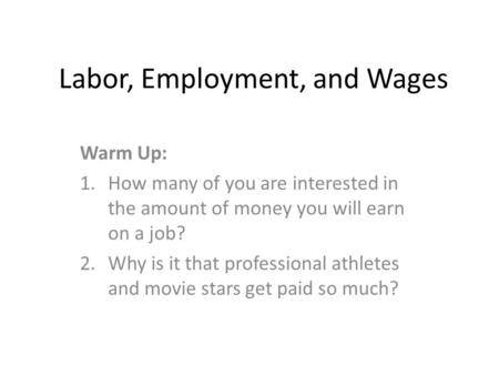 Labor, Employment, and Wages Warm Up: 1.How many of you are interested in the amount of money you will earn on a job? 2.Why is it that professional athletes.