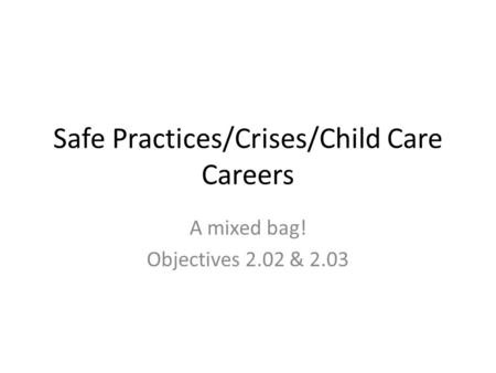 Safe Practices/Crises/Child Care Careers A mixed bag! Objectives 2.02 & 2.03.