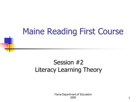 Maine Department of Education 20051 Maine Reading First Course Session #2 Literacy Learning Theory.
