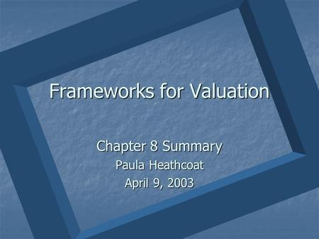 Frameworks for Valuation Chapter 8 Summary Paula Heathcoat April 9, 2003.