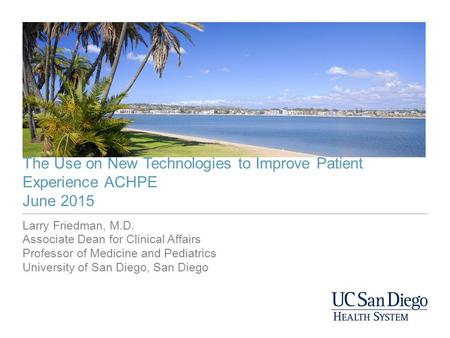 The Use on New Technologies to Improve Patient Experience ACHPE June 2015 Larry Friedman, M.D. Associate Dean for Clinical Affairs Professor of Medicine.