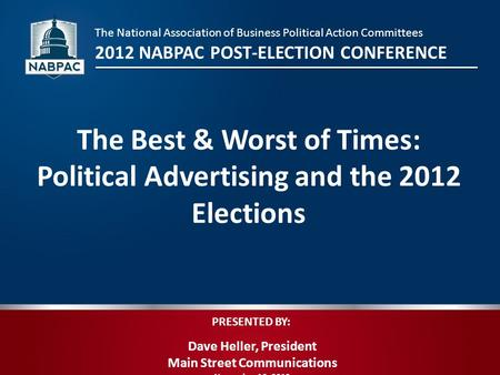 PRESENTED BY: Dave Heller, President Main Street Communications November 16, 2012 The Best & Worst of Times: Political Advertising and the 2012 Elections.